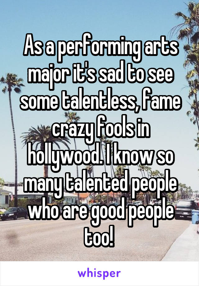 As a performing arts major it's sad to see some talentless, fame crazy fools in hollywood. I know so many talented people who are good people too!