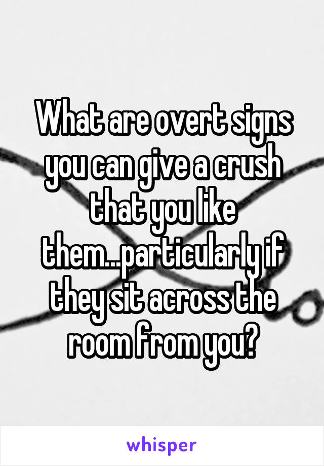 What are overt signs you can give a crush that you like them...particularly if they sit across the room from you?