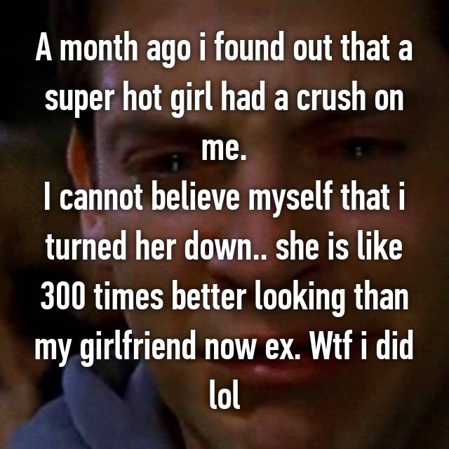 A month ago i found out that a super hot girl had a crush on me. I cannot believe myself that i turned her down.. she is like 300 times better looking than my girlfriend now ex. Wtf i did lol