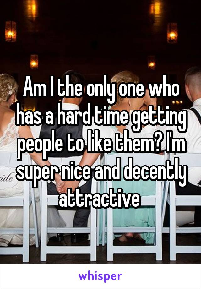 Am I the only one who has a hard time getting people to like them? I'm super nice and decently attractive