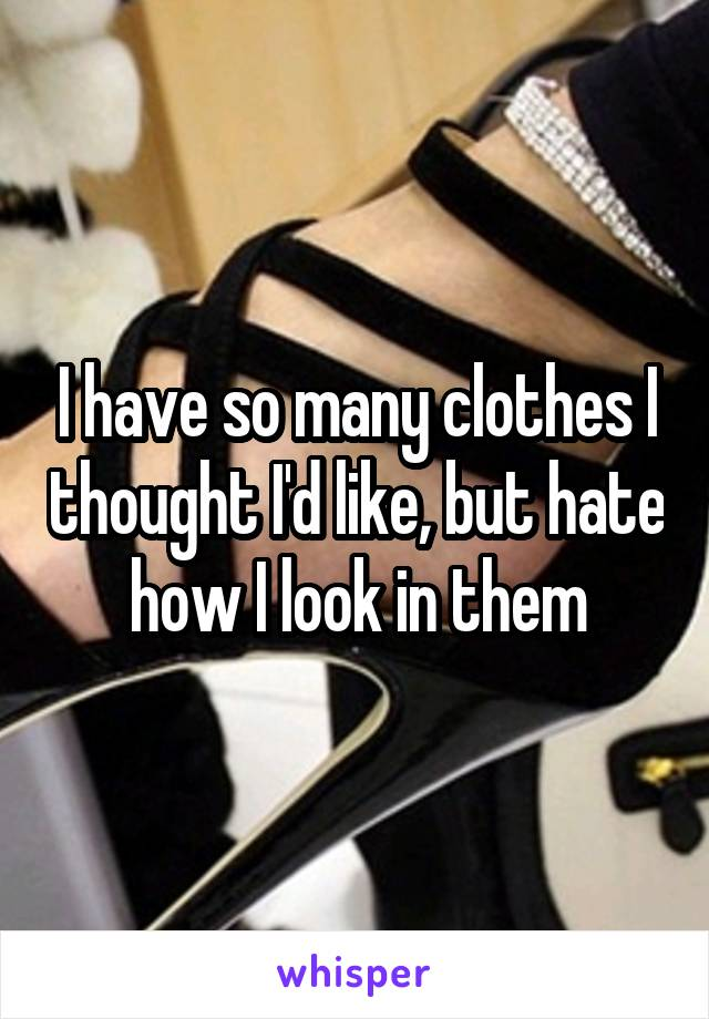 I have so many clothes I thought I'd like, but hate how I look in them