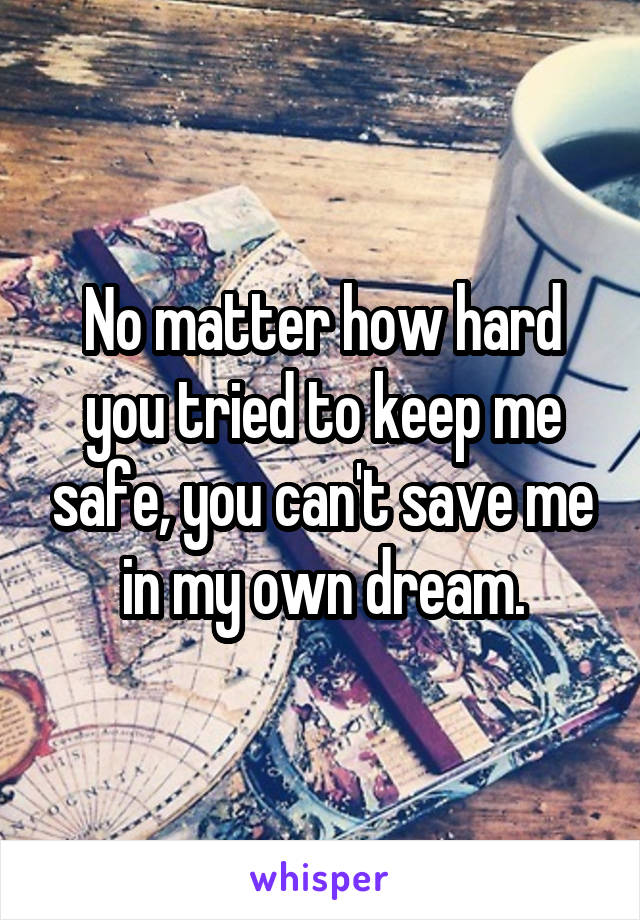 No matter how hard you tried to keep me safe, you can't save me in my own dream.