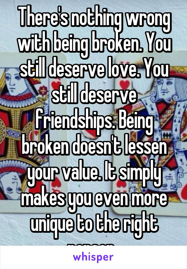 There's nothing wrong with being broken. You still deserve love. You still deserve friendships. Being broken doesn't lessen your value. It simply makes you even more unique to the right person.