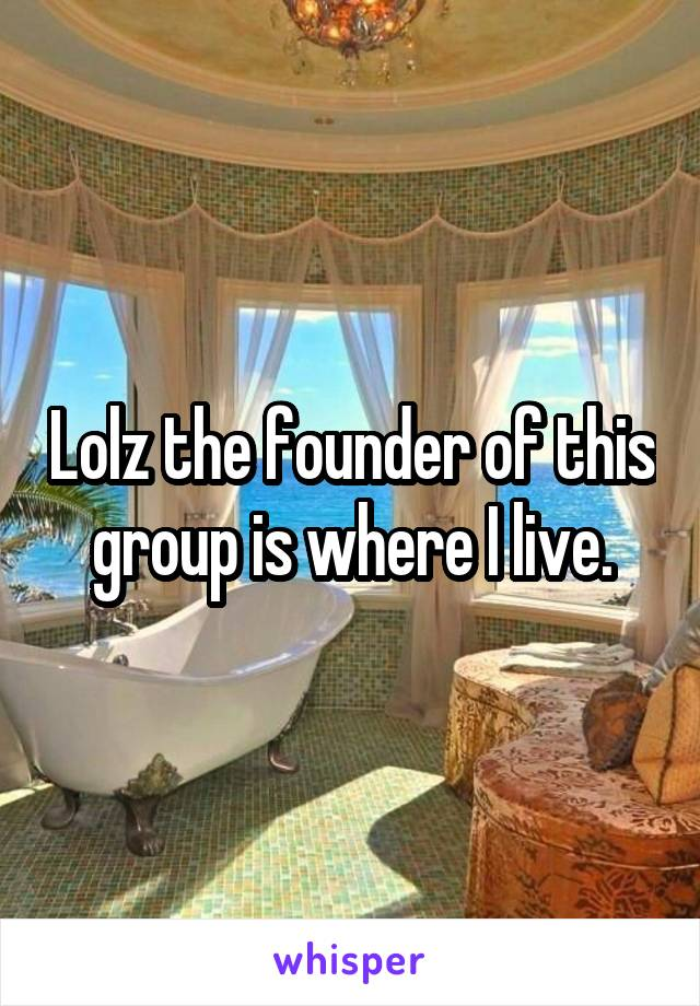 Lolz the founder of this group is where I live.