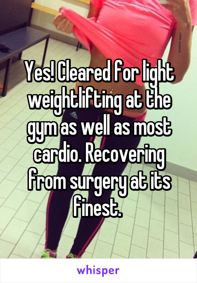 Yes! Cleared for light weightlifting at the gym as well as most cardio. Recovering from surgery at its finest.