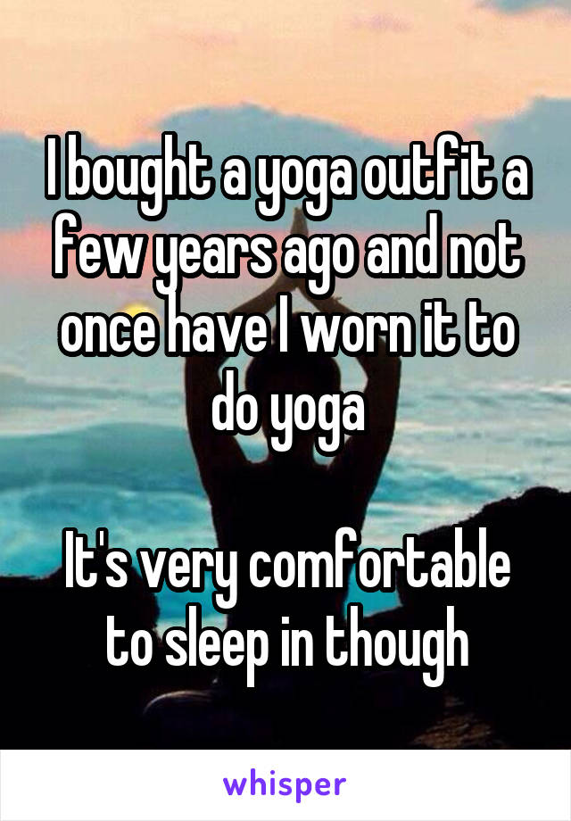 I bought a yoga outfit a few years ago and not once have I worn it to do yoga  It's very comfortable to sleep in though