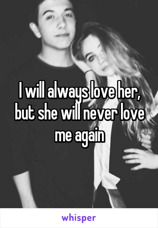 I will always love her, but she will never love me again