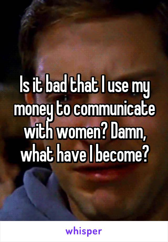 Is it bad that I use my money to communicate with women? Damn, what have I become?
