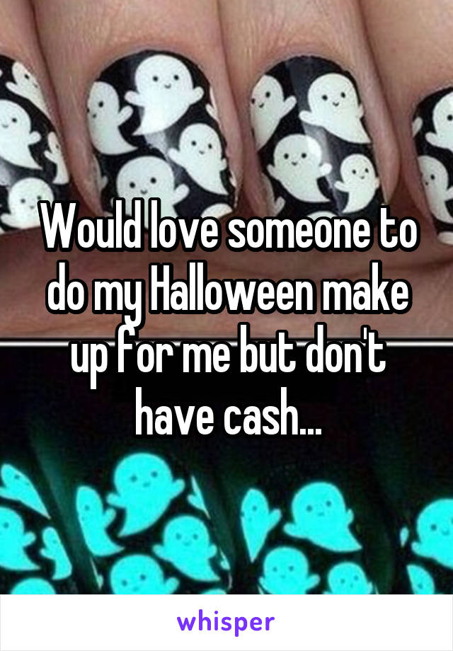 Would love someone to do my Halloween make up for me but don't have cash...