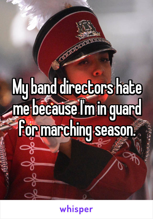 My band directors hate me because I'm in guard for marching season.