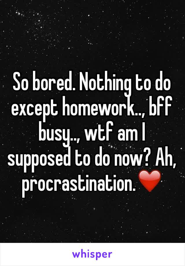 So bored. Nothing to do except homework.., bff busy.., wtf am I supposed to do now? Ah, procrastination.❤️