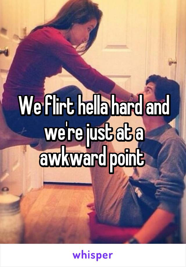 We flirt hella hard and we're just at a awkward point