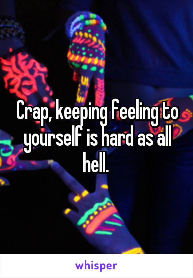 Crap, keeping feeling to yourself is hard as all hell.