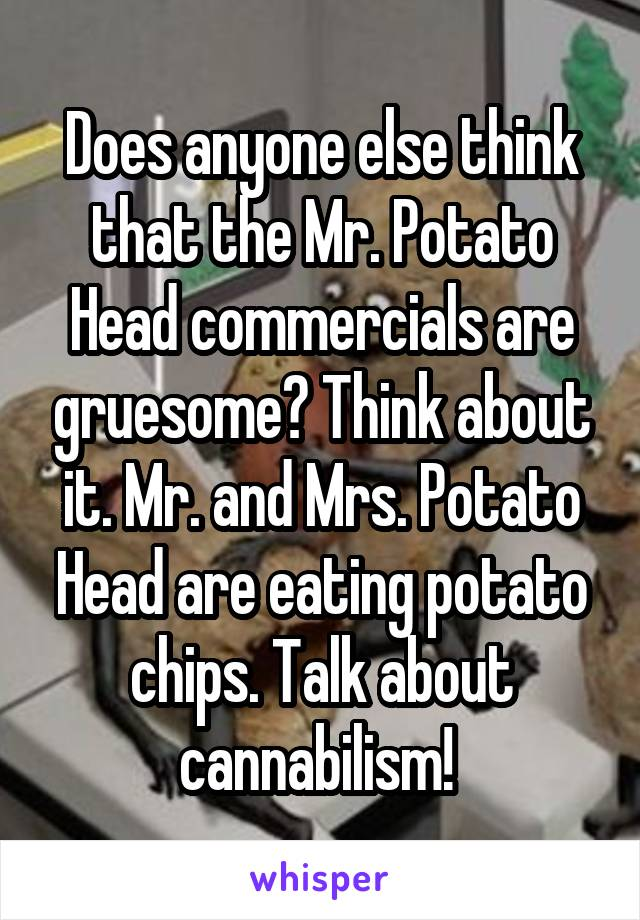 Does anyone else think that the Mr. Potato Head commercials are gruesome? Think about it. Mr. and Mrs. Potato Head are eating potato chips. Talk about cannabilism!