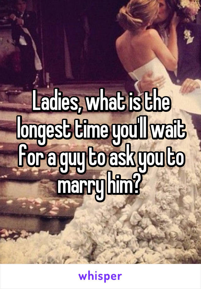 Ladies, what is the longest time you'll wait for a guy to ask you to marry him?