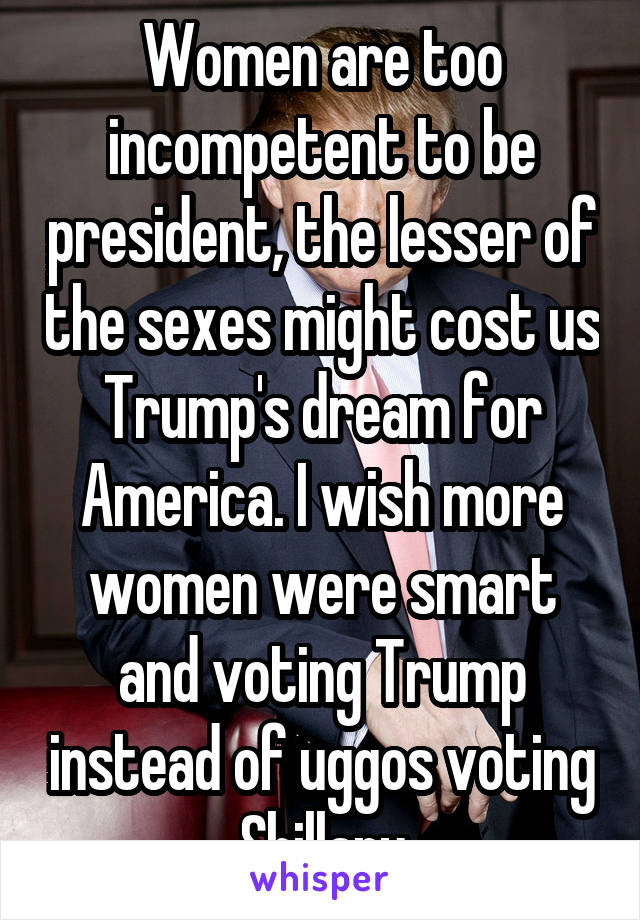 Women are too incompetent to be president, the lesser of the sexes might cost us Trump's dream for America. I wish more women were smart and voting Trump instead of uggos voting Shillary