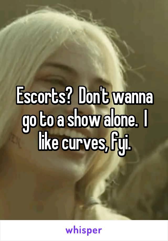 Escorts?  Don't wanna go to a show alone.  I like curves, fyi.
