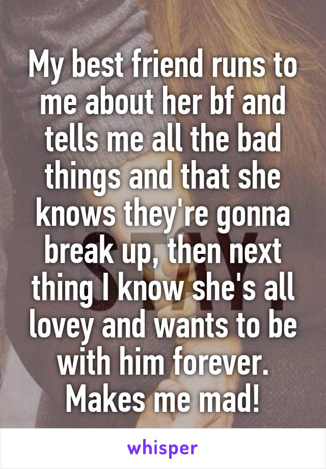 My best friend runs to me about her bf and tells me all the bad things and that she knows they're gonna break up, then next thing I know she's all lovey and wants to be with him forever. Makes me mad!