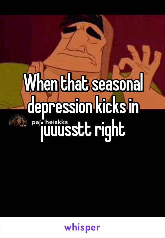 When that seasonal depression kicks in juuusstt right