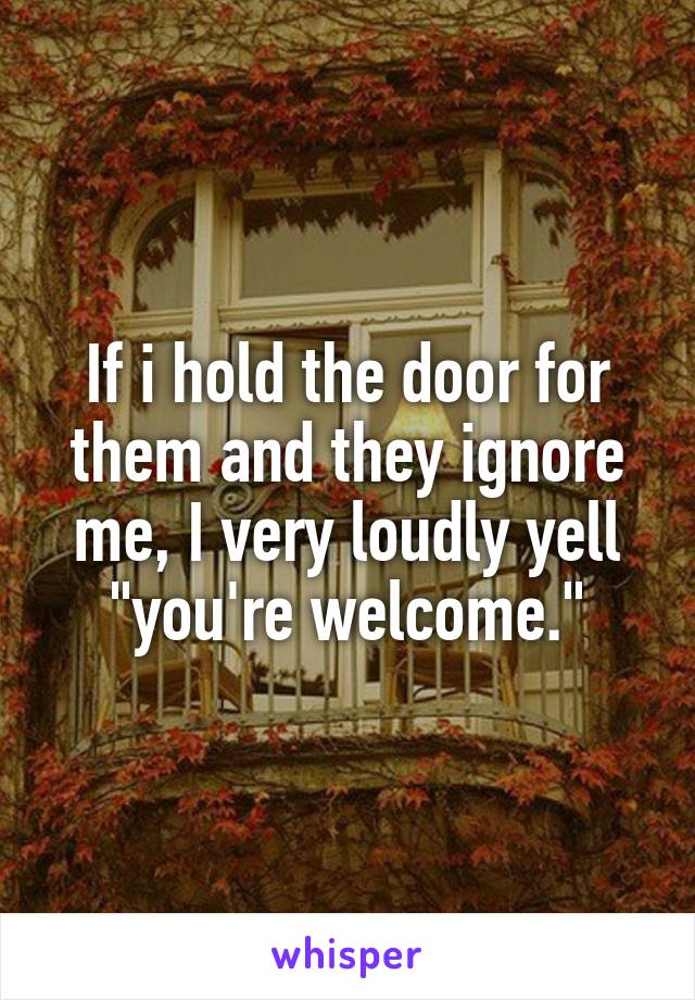 """If i hold the door for them and they ignore me, I very loudly yell """"you're welcome."""""""