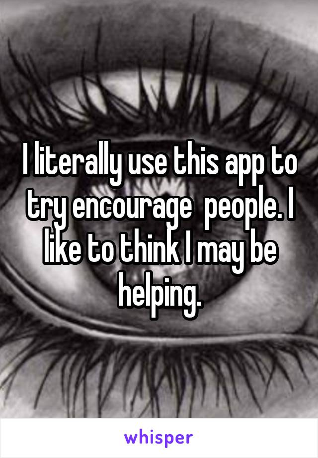 I literally use this app to try encourage  people. I like to think I may be helping.
