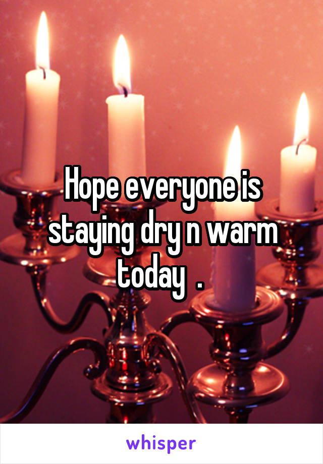 Hope everyone is staying dry n warm today  .