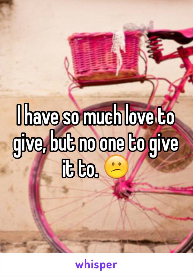 I have so much love to give, but no one to give it to. 😕