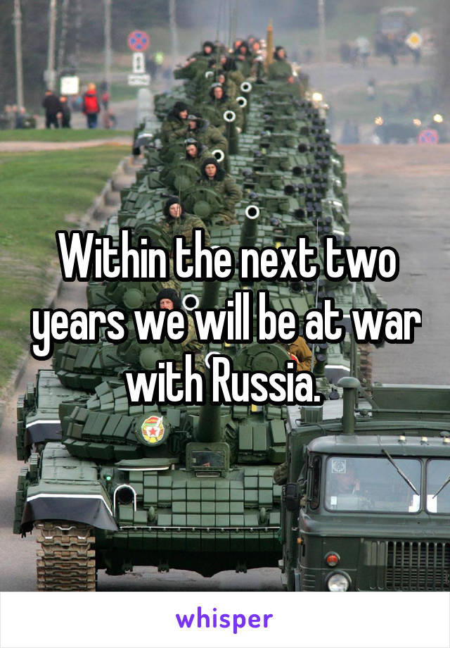 Within the next two years we will be at war with Russia.