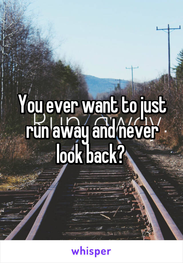 You ever want to just run away and never look back?