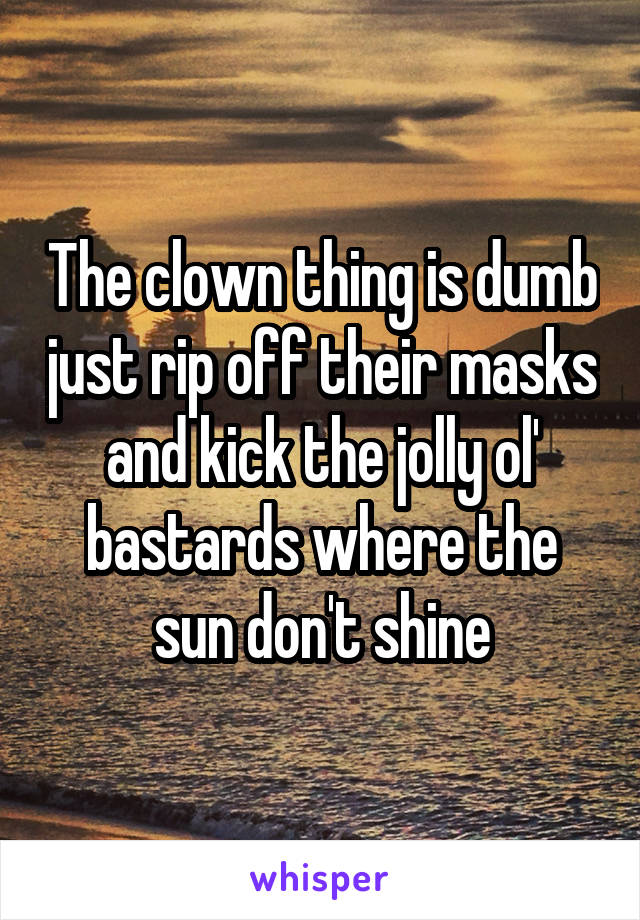 The clown thing is dumb just rip off their masks and kick the jolly ol' bastards where the sun don't shine