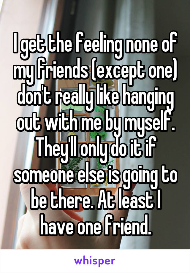 I get the feeling none of my friends (except one) don't really like hanging out with me by myself. They'll only do it if someone else is going to be there. At least I have one friend.