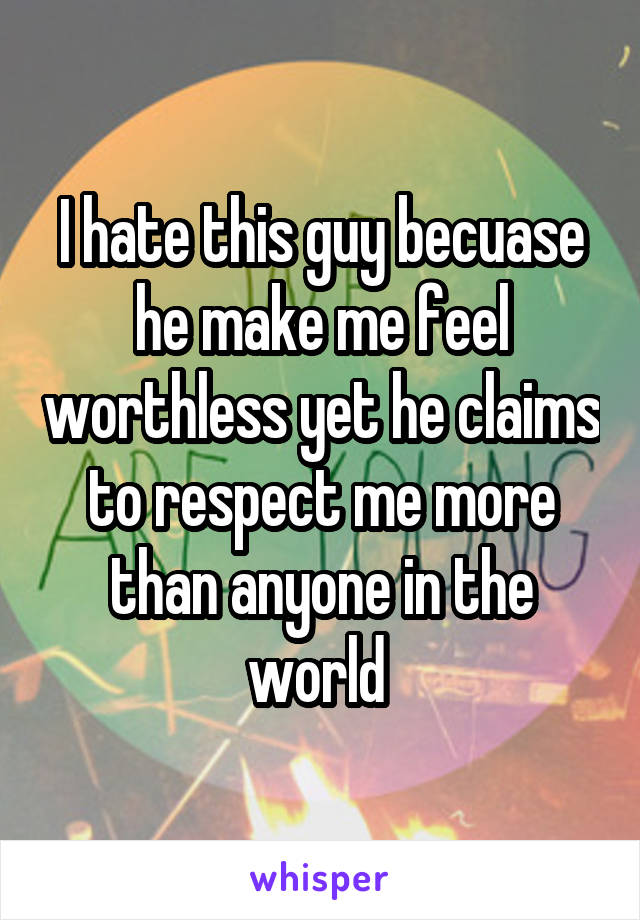 I hate this guy becuase he make me feel worthless yet he claims to respect me more than anyone in the world