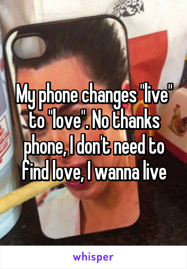 """My phone changes """"live"""" to """"love"""". No thanks phone, I don't need to find love, I wanna live"""