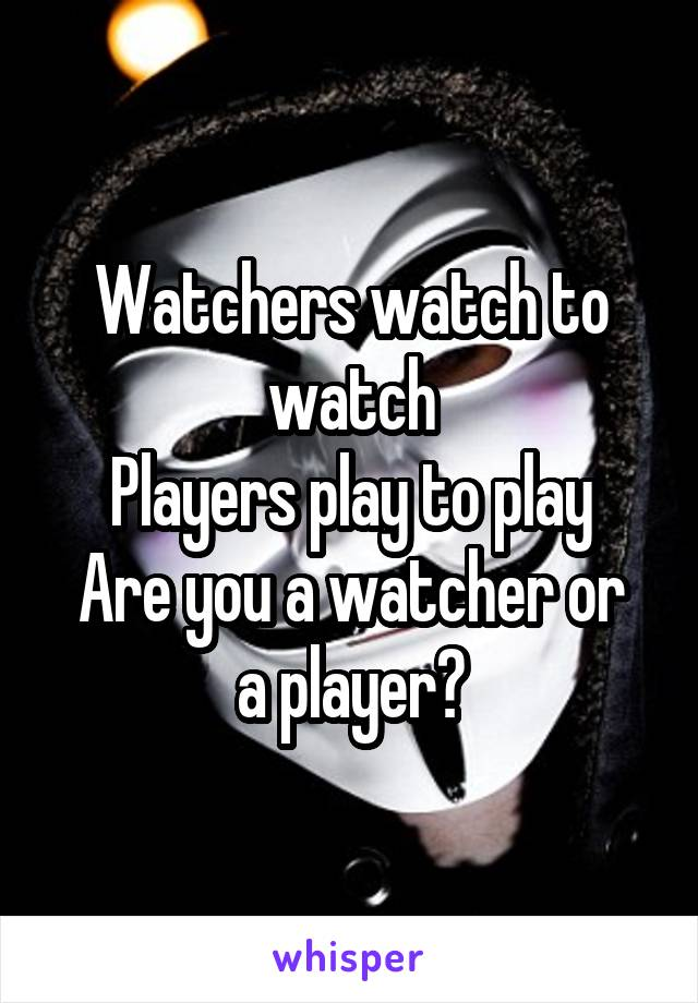 Watchers watch to watch Players play to play Are you a watcher or a player?