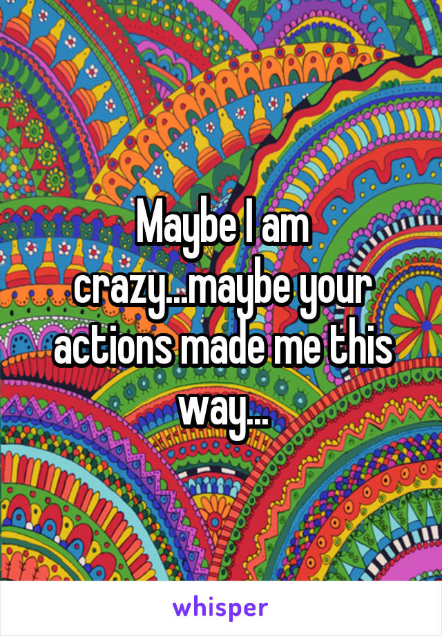 Maybe I am crazy...maybe your actions made me this way...