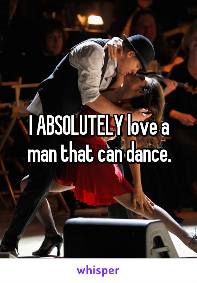 I ABSOLUTELY love a man that can dance.