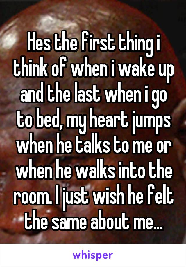 Hes the first thing i think of when i wake up and the last when i go to bed, my heart jumps when he talks to me or when he walks into the room. I just wish he felt the same about me...