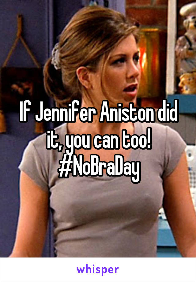 If Jennifer Aniston did it, you can too! #NoBraDay