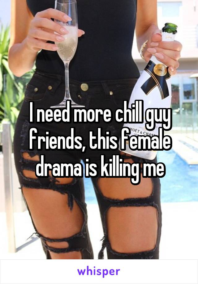 I need more chill guy friends, this female drama is killing me