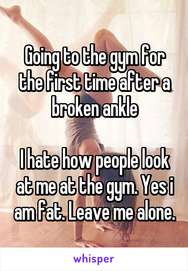 Going to the gym for the first time after a broken ankle  I hate how people look at me at the gym. Yes i am fat. Leave me alone.