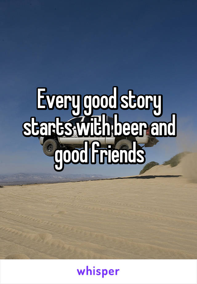 Every good story starts with beer and good friends