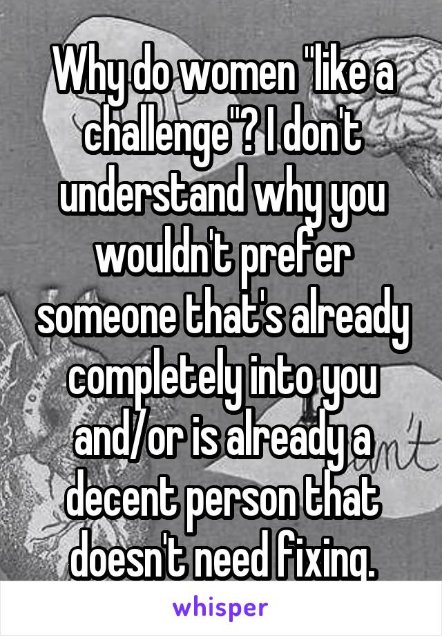 """Why do women """"like a challenge""""? I don't understand why you wouldn't prefer someone that's already completely into you and/or is already a decent person that doesn't need fixing."""