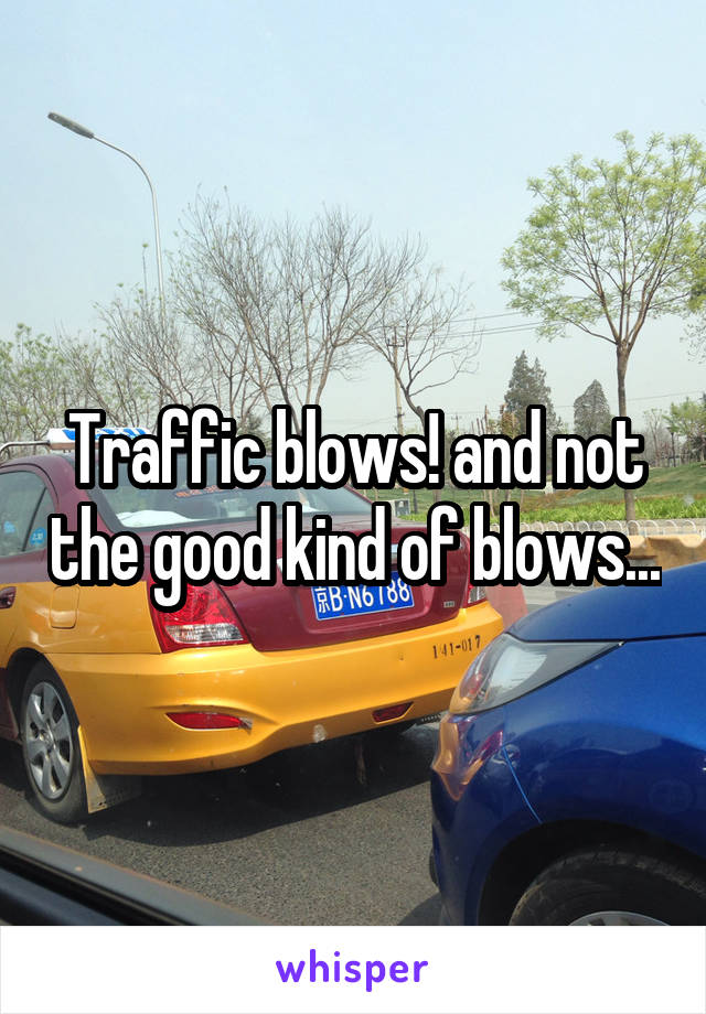 Traffic blows! and not the good kind of blows...