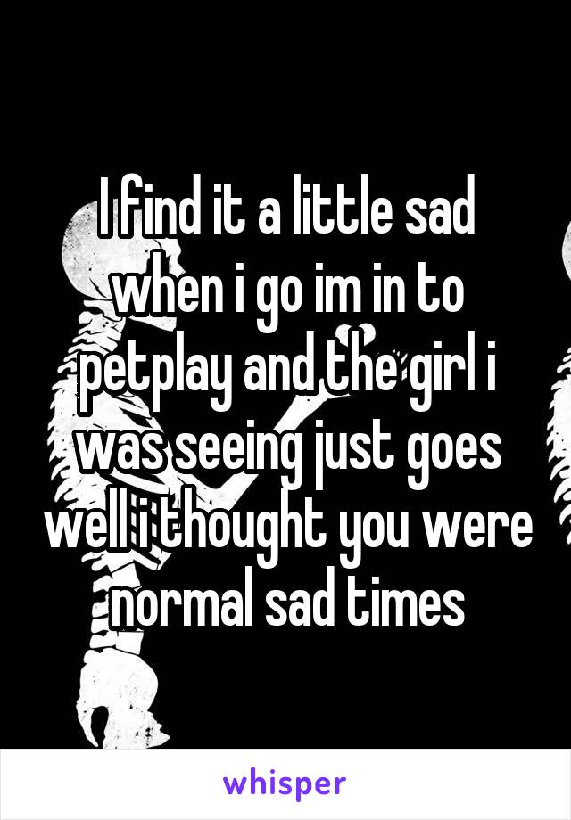 I find it a little sad when i go im in to petplay and the girl i was seeing just goes well i thought you were normal sad times