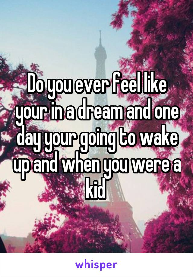 Do you ever feel like your in a dream and one day your going to wake up and when you were a kid