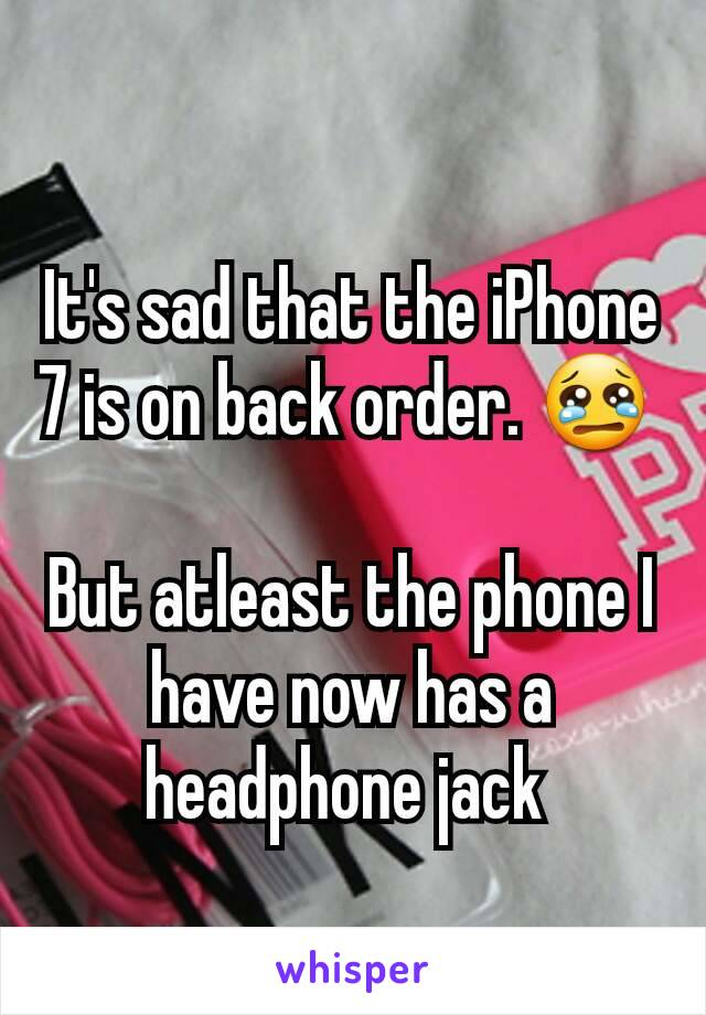 It's sad that the iPhone 7 is on back order. 😢   But atleast the phone I have now has a headphone jack