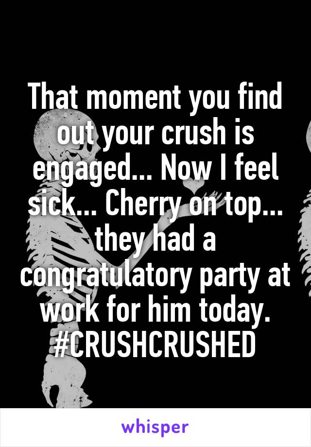 That moment you find out your crush is engaged... Now I feel sick... Cherry on top... they had a congratulatory party at work for him today. #CRUSHCRUSHED