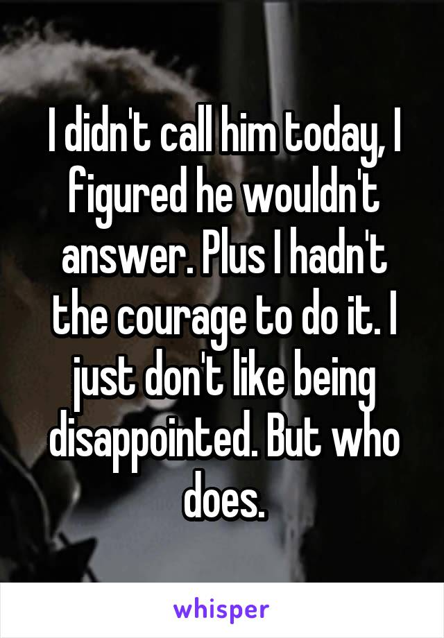 I didn't call him today, I figured he wouldn't answer. Plus I hadn't the courage to do it. I just don't like being disappointed. But who does.