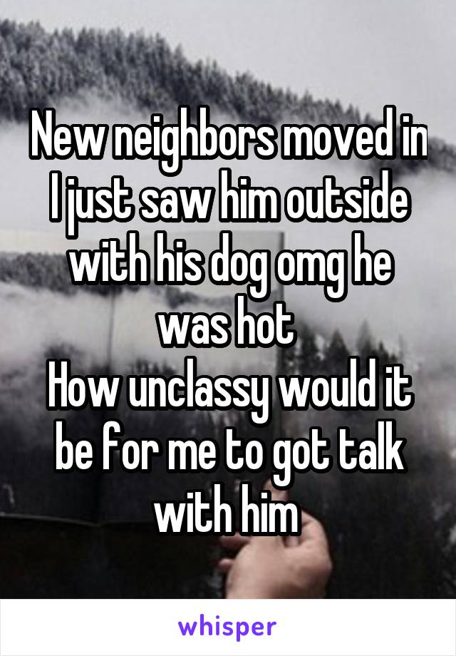 New neighbors moved in I just saw him outside with his dog omg he was hot  How unclassy would it be for me to got talk with him