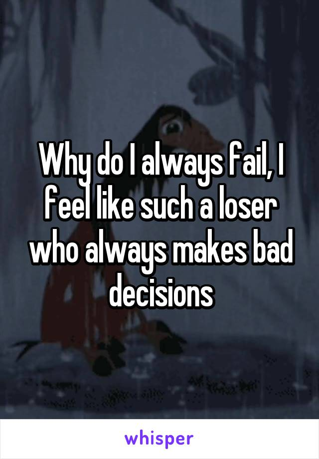 Why do I always fail, I feel like such a loser who always makes bad decisions
